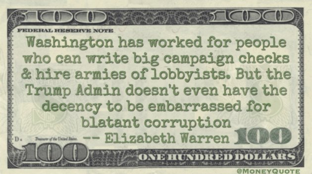 Washington has worked for people who can write big campaign checks & hire armies of lobbyists. But the Trump Admin doesn't even have the decency to be embarrassed for blatant corruption Quote