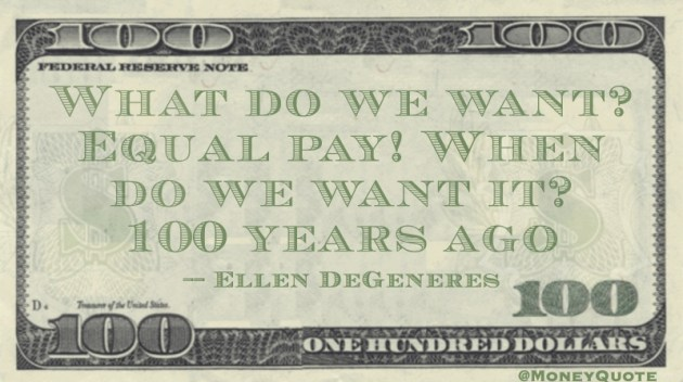 What do we want? Equal Pay! When do we want it? 100 Years ago Quote