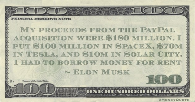 My proceeds from the PayPal acquisition were $180 million. I put $100 million in SpaceX, $70m in Tesla, and $10m in Solar City. I had to borrow money for rent Quote