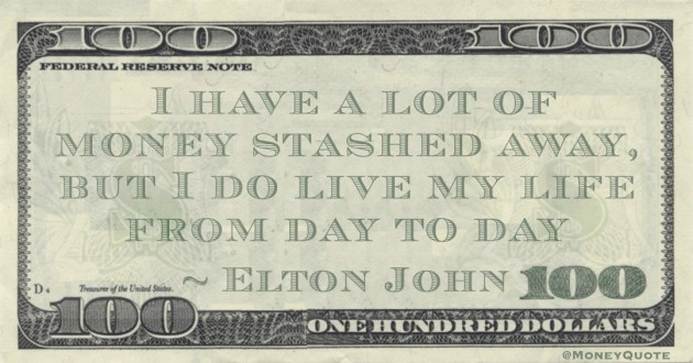 I have a lot of money stashed away, but I do live my life from day to day Quote