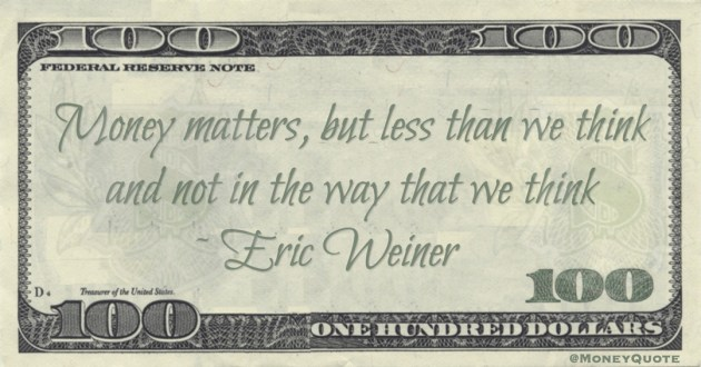 Eric Weiner Money matters, but less than we think and not in the way that we think quote