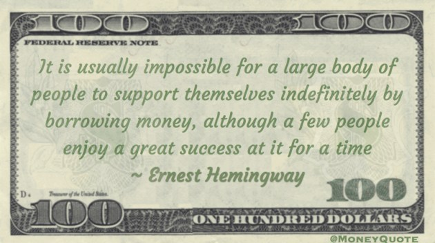 It is usually impossible for a large body of people to support themselves indefinitely by borrowing money, although a few people enjoy a great success at it for a time Quote