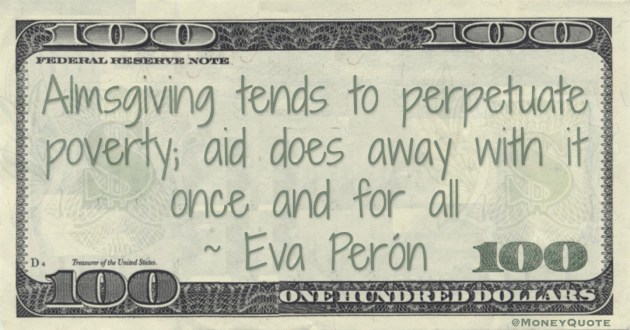 Almsgiving tends to perpetuate poverty; aid does away with it once and for all Quote