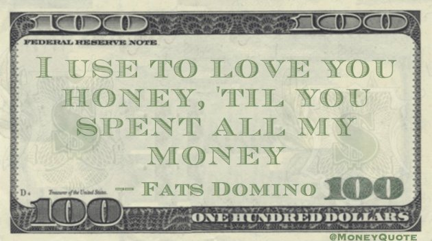 I use to love you honey, til you spent all my money Quote