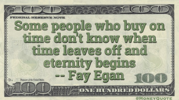 People who buy on time don't know when time leaves off and eternity begins Quote