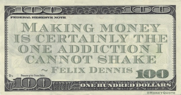 Making money is certainly the one addiction I cannot shake Quote