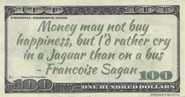 Money may not buy happiness, but I'd rather cry in a Jaguar than on a bus Quote