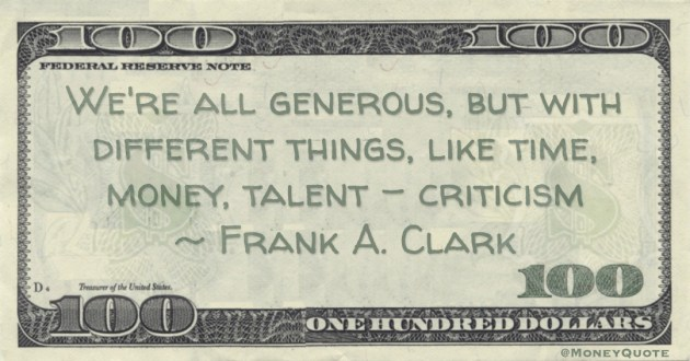 We're all generous, but with different things, like time, money, talent - criticism Quote