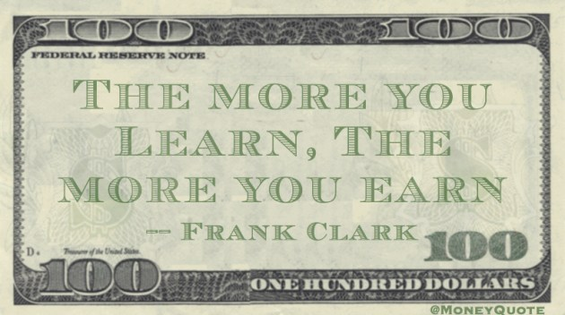 The more you learn, the more you earn Quote
