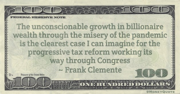 unconscionable growth in billionaire wealth through the misery of the pandemic is the clearest case I can imagine for the progressive tax reform working its way through Congress Quote