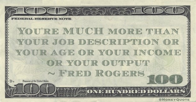You're MUCH more than your job description or your age or your income or your output Quote