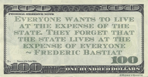 Everyone wants to live at the expense of the state. They forget that the state lives at the expense of everyone Quote