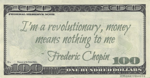 I'm a revolutionary, money means nothing to me Quote