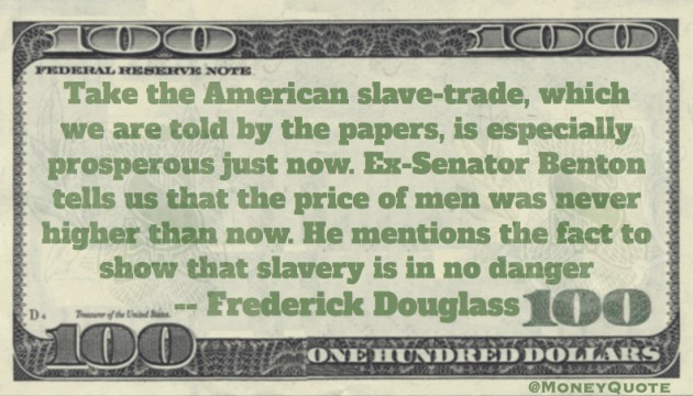 American slave-trade, which we are told by the papers, is especially prosperous just now. Ex-Senator Benton tells us that the price of men was never higher than now Quote