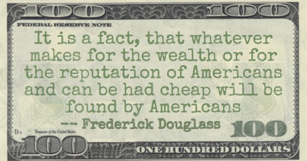 It is a fact, that whatever makes for the wealth or for the reputation of Americans and can be had cheap will be found by Americans Quote