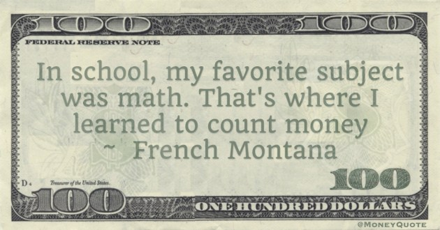 In school, my favorite subject was math. That's where I learned to count money Quote