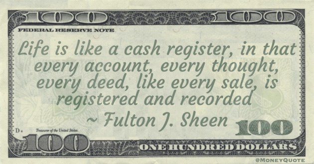 Life is like a cash register, in that every account, every thought, every deed, like every sale, is registered and recorded Quote
