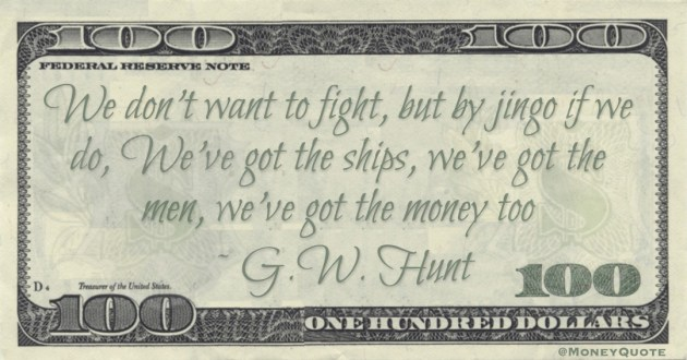 We don't want to fight, but by jingo if we do, We've got the ships, we've got the men, we've got the money too Quote