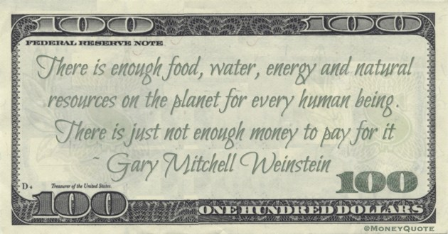 Gary Mitchell Weinstein There is enough food, water, energy and natural resources on the planet for every human being. There is just not enough money to pay for it quote
