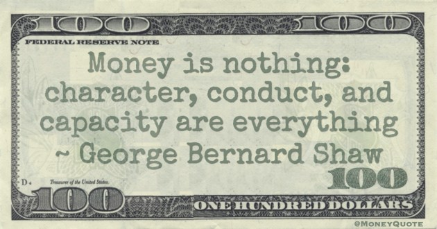 Money is nothing: character, conduct, and capacity are everything Quote