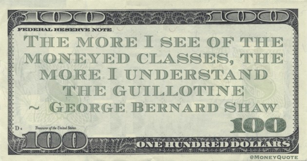 The more I see of the moneyed classes, the more I understand the guillotine Quote