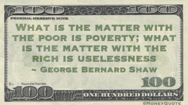 What is the matter with the poor is poverty; what is the matter with the rich is uselessness Quote