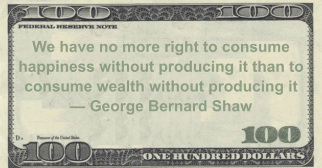 We have no more right to consume happiness without producing it than to consume wealth without producing it Quote