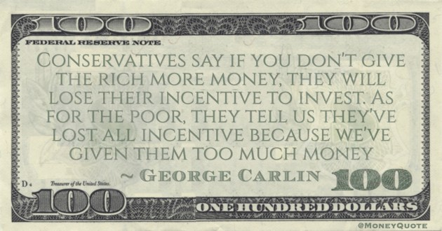 George Carlin Conservatives say if you don't give the rich more money, they will lose their incentive to invest. As for the poor, they tell us they've lost all incentive because we've given them too much money quote
