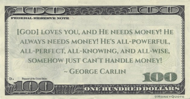 George Carlin [God] loves you, and He needs money! He always needs money! He's all-powerful, all-perfect, all-knowing, and all-wise, somehow just can't handle money! quote