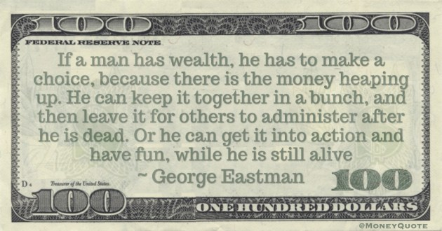 If a man has wealth, he has to make a choice, because there is the money heaping up. He can keep it together in a bunch, and then leave it for others to administer after he is dead. Or he can get it into action and have fun, while he is still alive Quote