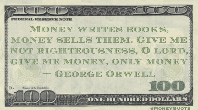 Money writes books, money sells them. Give me not righteousness O lord, give me money Quote