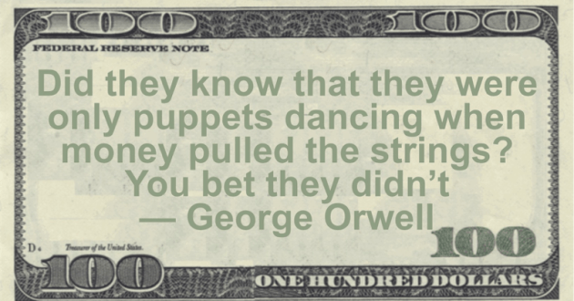 Did they know that they were only puppets dancing when money pulled the strings? You bet they didn't Quote