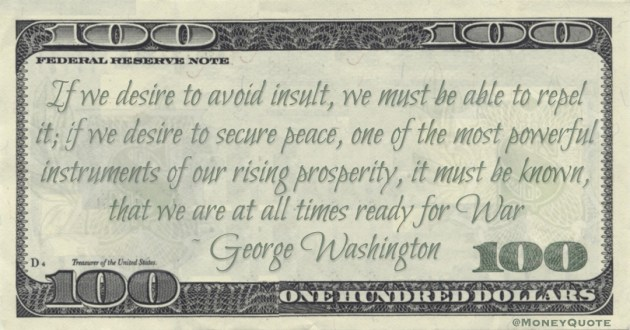 One of the most powerful instruments of our rising prosperity, it must be known, that we are at all times ready for War Quote