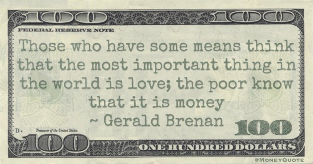 Those who have some means think that the most important thing in the world is love. The poor know that it is money Quote
