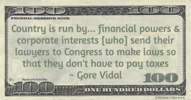 Country is run by... financial powers & corporate interests [who] send their lawyers to Congress to make laws so that they don't have to pay taxes Quote