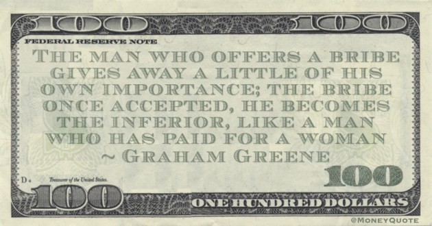 The man who offers a bribe gives away a little of his own importance; the bribe once accepted, he becomes the inferior, like a man who has paid for a woman Quote