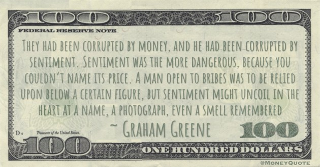 They had been corrupted by money, and he had been corrupted by sentiment. Sentiment was the more dangerous, because you couldn't name its price. A man open to bribes was to be relied upon below a certain figure Quote
