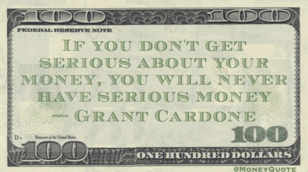 If you don't get serious about your money, you will never have serious money Quote