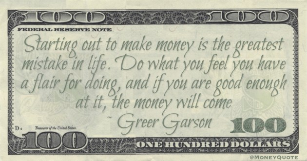 Starting out to make money is the greatest mistake in life. Do what you feel you have a flair for doing, and if you are good enough at it, the money will come Quote
