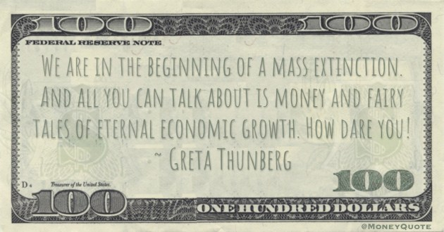 We are in the beginning of a mass extinction. And all you can talk about is money and fairy tales of eternal economic growth. How dare you! Quote