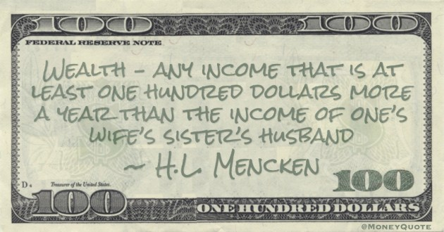 Wealth – any income that is at least one hundred dollars more a year than the income of one's wife's sister's husband Quote