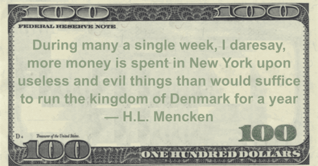 During many a single week, I daresay, more money is spent in New York upon useless and evil things than would suffice to run the kingdom of Denmark for a year Quote