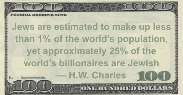 Jews are estimated to make up less than 1% of the world's population, yet approximately 25% of the world's billionaires are Jewish Quote