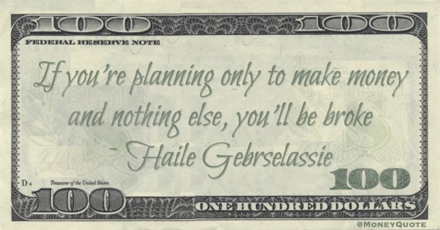 If you're planning only to make money and nothing else, you'll be broke Quote