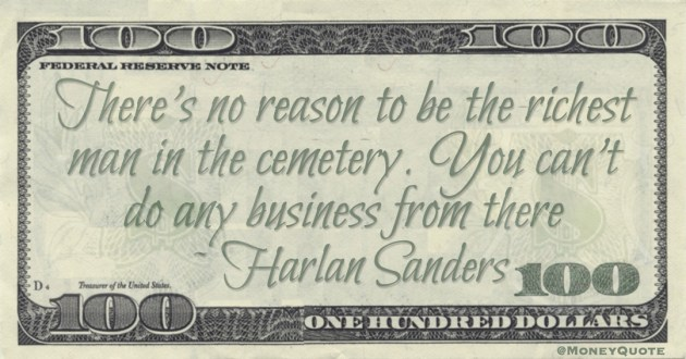 There's no reason to be the richest man in the cemetery. You can't do any business from there Quote