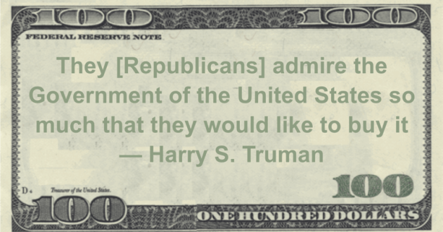 They [Republicans] admire the Government of the United States so much that they would like to buy it Quote