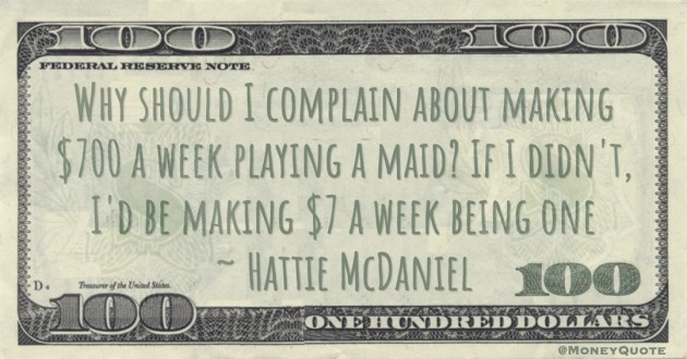 Why should I complain about making $700 a week playing a maid? If I didn't, I'd be making $7 a week being one Quote
