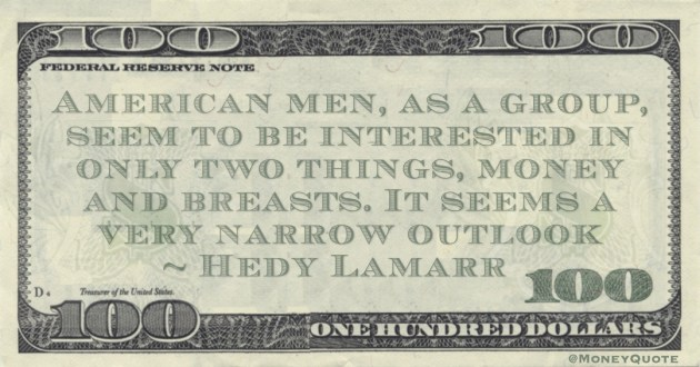 American men, as a group, seem to be interested in only two things, money and breasts. It seems a very narrow outlook Quote