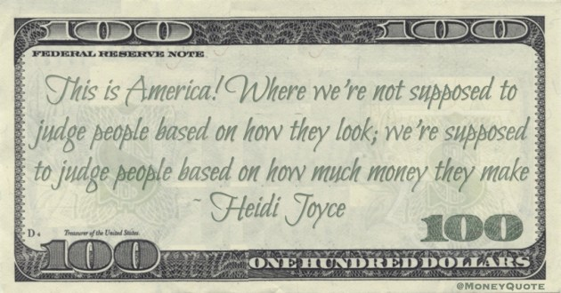This is America! Where we're not supposed to judge people based on how they look; we're supposed to judge people based on how much money they make Quote