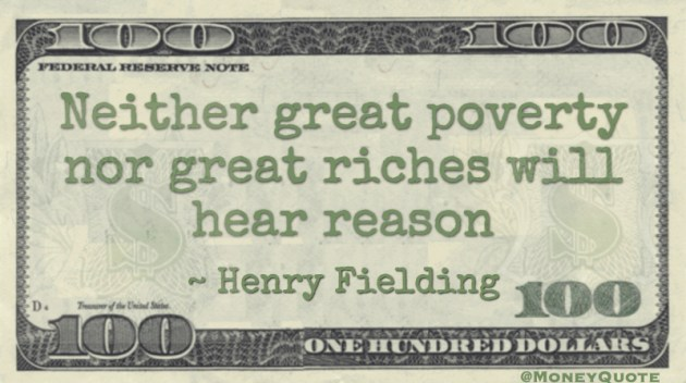 Neither great poverty nor great riches will hear reason Henry FieldingNeither great poverty nor great riches will hear reason Quote